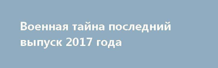 Военная тайна последний выпуск 2017 года http://kinofak.net/publ/peredachi/voennaja_tajna_poslednij_vypusk_2017_goda/12-1-0-6602  Готовы к просмотру новые эпизоды одной из самых старых российских телепередач на новые актуальные темы. «Военная тайна» не имеет аналогов на телевидении, поэтому давно заслужила любовь телезрителей и имеет свою аудиторию. С начала основания и до сегодняшних дней ведущим программы является Игорь Прокопенко. Для каждого эпизода команда профессионалов подбирает…