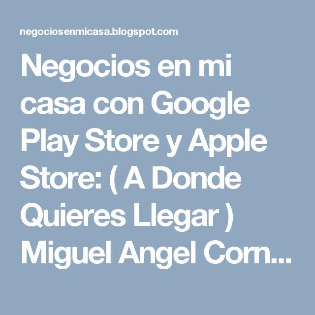 Negocios en mi casa con Google Play Store y Apple Store: ( A Donde Quieres Llegar ) Miguel Angel Cornejo