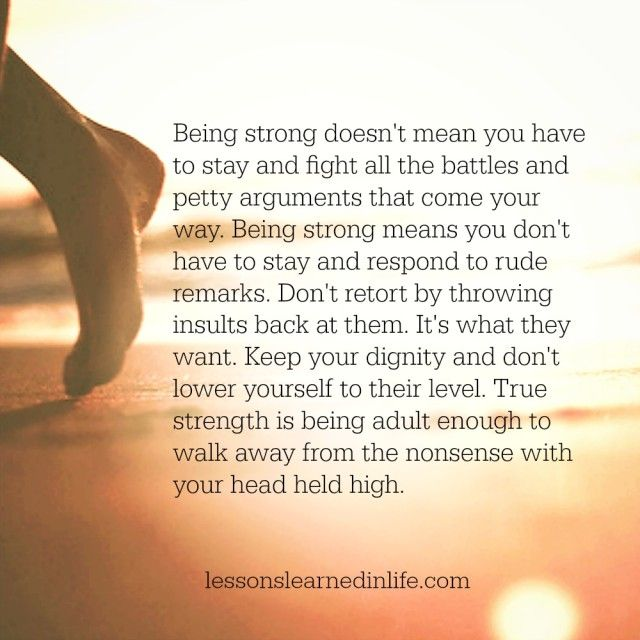 Being strong doesn't mean you have to stay and fight all the battles and petty arguments that come your way. Being strong means you don't have to stay and respond to rude remarks. Don't retort b