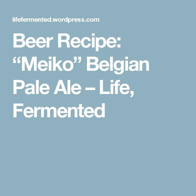 """Beer Recipe: """"Meiko"""" Belgian Pale Ale – Life, Fermented"""