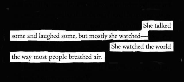 She talked some and laughed some, but mostly she watched - She watched the world the way most people breathed air.