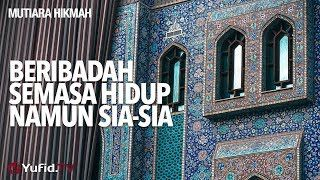 Mutiara Hikmah: Beribadah Semasa Hidup Namun Sia-sia - Ustadz DR Muhammad Arifin Badri, MA.
