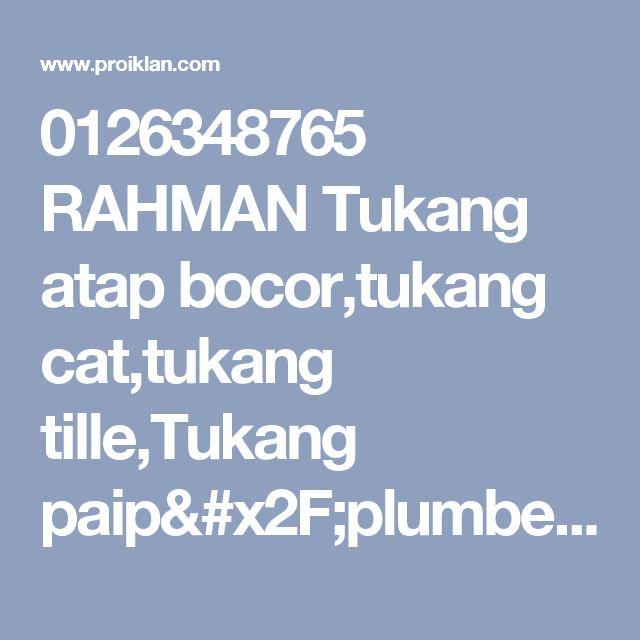 0126348765 RAHMAN Tukang atap bocor,tukang cat,tukang tille,Tukang paip/plumber,renovation taman melawati/taman melati - proiklan.com