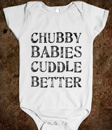 CHUBBY BABIES CUDDLE BETTER.... cause we all know our baby is going to be Chubby!! :) Love this!