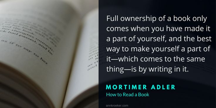 Full ownership of a book only comes when you have made it a part of yourself, and the best way to make yourself a part of it—which comes to the same thing—is by writing in it. ~ Mortimer Adler, How to Read a Book