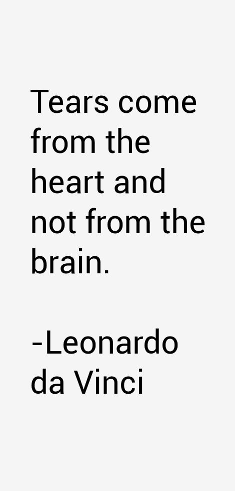 Tears come from the heart and not from the brain. - Leonardo da Vinci.  Italian Renaissance polymath whose areas of interest included invention, painting, architecture, science, mathematics, engineering, literature, anatomy, geology, astronomy, botany, writing, history, and cartography.