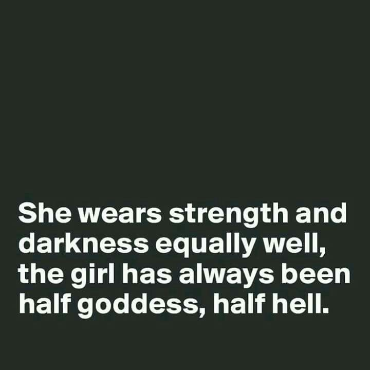 She wears strength and darkness equally well, the girl has always been half goddess, half hell.