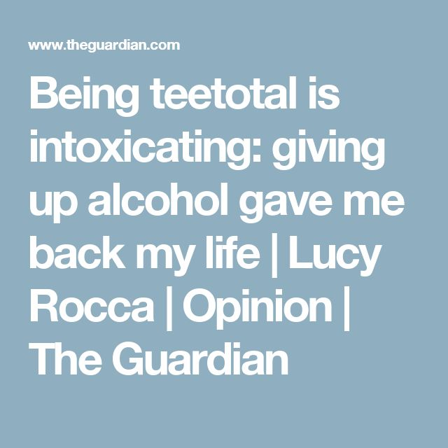 Being teetotal is intoxicating: giving up alcohol gave me back my life | Lucy Rocca | Opinion | The Guardian