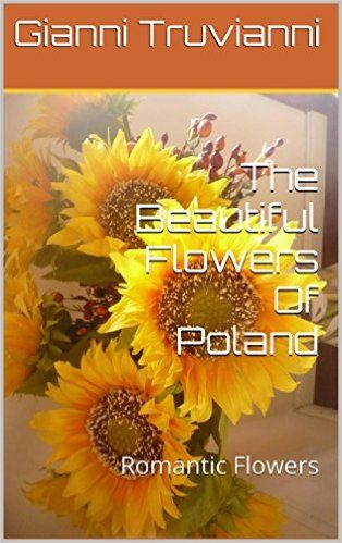 The Beautiful Flowers Of Poland: Romantic Flowers eBook: Gianni Truvianni: Amazon.ca: Kindle Store