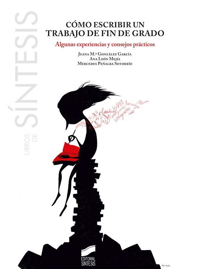 Cómo escribir un Trabajo de Fin de Grado : algunas experiencias y consejos prácticos / Juana María González García, Ana León Mejía, Mercedes Peñalba Sotorrío.-- Madrid : Síntesis, 2014.