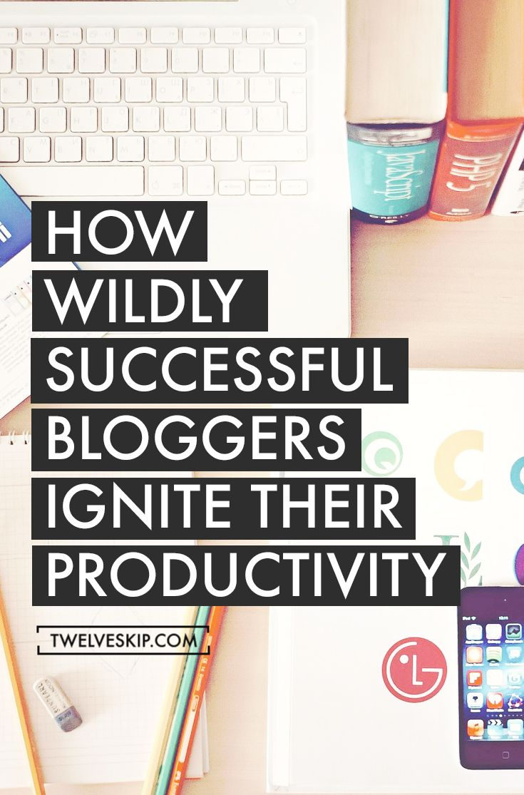 How Wildly Successful Bloggers Ignite Their Productivity - Twelveskip