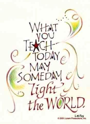 What you teach teach today may someday light the world.  http://tobicamilli.successin10steps.com