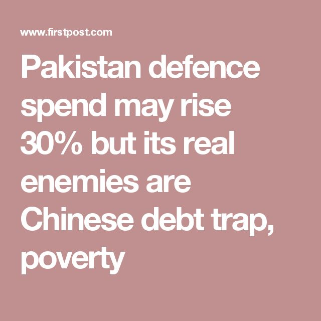 Pakistan defence spend may rise 30% but its real enemies are Chinese debt trap, poverty