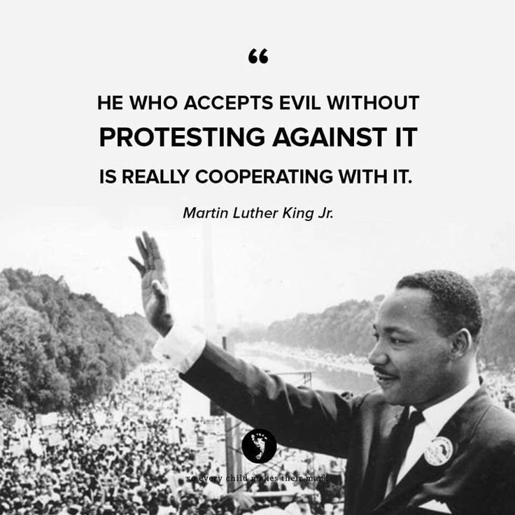 """He who accepts evil without protesting against it is really cooperating with it."" -Martin Luther King Jr."