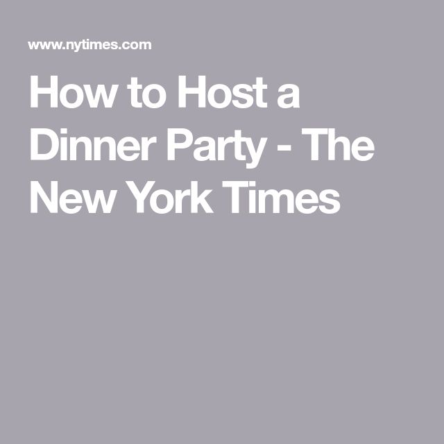 How to Host a Dinner Party - The New York Times