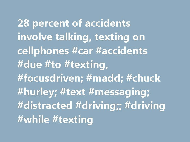 28 percent of accidents involve talking, texting on cellphones #car #accidents #due #to #texting, #focusdriven; #madd; #chuck #hurley; #text #messaging; #distracted #driving;; #driving #while #texting http://new-zealand.nef2.com/28-percent-of-accidents-involve-talking-texting-on-cellphones-car-accidents-due-to-texting-focusdriven-madd-chuck-hurley-text-messaging-distracted-driving-driving-while-texting/  # 28 percent of accidents involve talking, texting on cellphones Washington Post Staff…