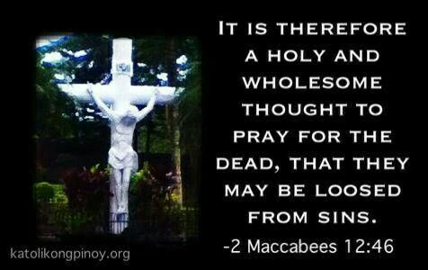 - 2 Maccabees 12:46. Pray for the souls in purgatory. They will pray for you.