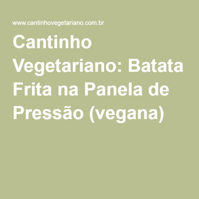 Cantinho Vegetariano: Batata Frita na Panela de Pressão (vegana)