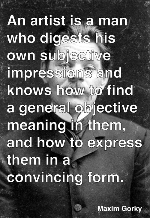 """""""An artist is a man who digests his own subjectiveimpressions and knows how to find a general objective meaning in them, and how to express them in aconvincing form."""" - Maxim Gorky"""