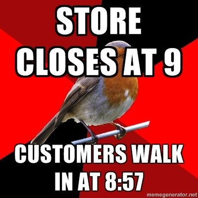 "I hate when that happens. And when you tell them that you're closing, they just say, ""Oh, okay! I'll only look for a minute."" As if. You don't even have time to grab something off the rack, try it on, and pay for it in a few minutes. Can't you read the hours sign on the door?!?!?!"