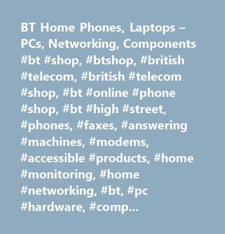 BT Home Phones, Laptops – PCs, Networking, Components #bt #shop, #btshop, #british #telecom, #british #telecom #shop, #bt #online #phone #shop, #bt #high #street, #phones, #faxes, #answering #machines, #modems, #accessible #products, #home #monitoring, #home #networking, #bt, #pc #hardware, #components, #software, #digital #cameras, #mp3 #players, #home #phones, #voip #phones, #wireless #home #networking, #home #security, #peripherals, #audio #visuals, #televisions, #bt #big #button #phone…