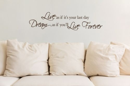 Live as if it's your last day. Dream as if you'll live forever. Lekkert veggord med sitat.  Størrelsen på veggordet er B: 100 cm H: 24 cm. Tilgjengelig i sort.Wallsticker i topp kvalitet! Rask levering, enkel å montere, samt etterlater ingen merker den dagen det skal fjernes.