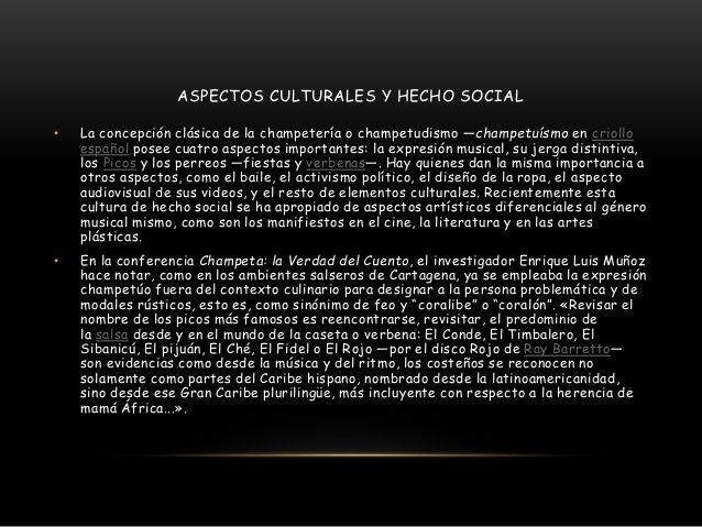 ASPECTOS CULTURALES Y HECHO SOCIAL  • La concepción clásica de la champetería o champetudismo —champetuísmo en criollo  espa...