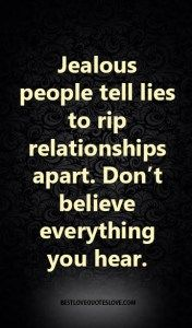 Jealous people tell lies to rip relationships apart. Don't believe everything you hear.