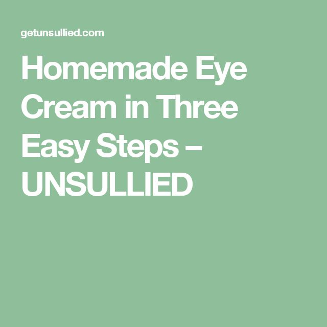 Homemade Eye Cream in Three Easy Steps – UNSULLIED