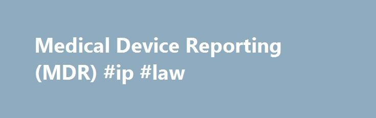Medical Device Reporting (MDR) #ip #law http://laws.remmont.com/medical-device-reporting-mdr-ip-law/  #medical law # Medical Device Reporting (MDR) MDR Overview Each year, the FDA receives several hundred thousand medical device reports of suspected device-associated deaths, serious injuries and malfunctions. Medical Device Reporting (MDR) is one of the postmarket surveillance tools the FDA uses to monitor device performance, detect potential device-related safety issues, and contribute to…
