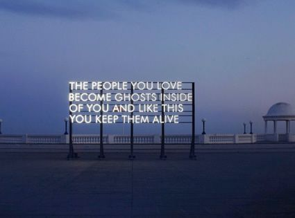 "Robert Montgomery, London, UK  ""The people you love become ghosts inside of you and like this you keep them alive."""