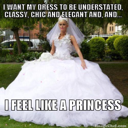 I Want My Dress To Be Understated Classy Chic And Elegant Feel Like A Princess Bridezilla Meme Funny
