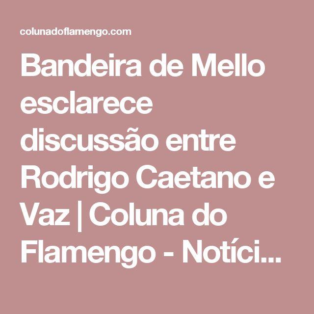 Bandeira de Mello esclarece discussão entre Rodrigo Caetano e Vaz   Coluna do Flamengo - Notícias, colunas, contratações, jogos e mais