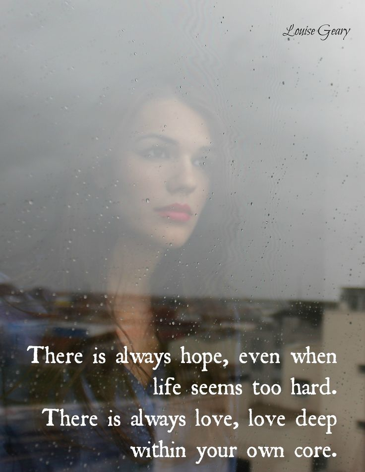 There is always hope, even when life seems too hard. There is always love, love deep within your own core.
