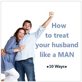 He is going to love this... How to Treat Your Husband like a Man