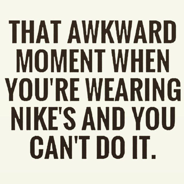 """That awkward moment when you're wearing NIke's and you can't do it."""