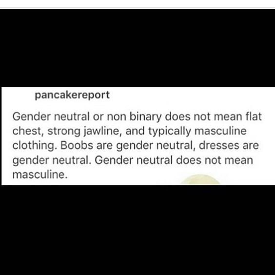 Gender neutral or non binary does not mean flat chest, strong jawline, and typically masculine clothing. Boobs are gender neutral, dresses are gender neutral. Gender neutral does not mean masculine.  ~ pancakereport, on Tumblr