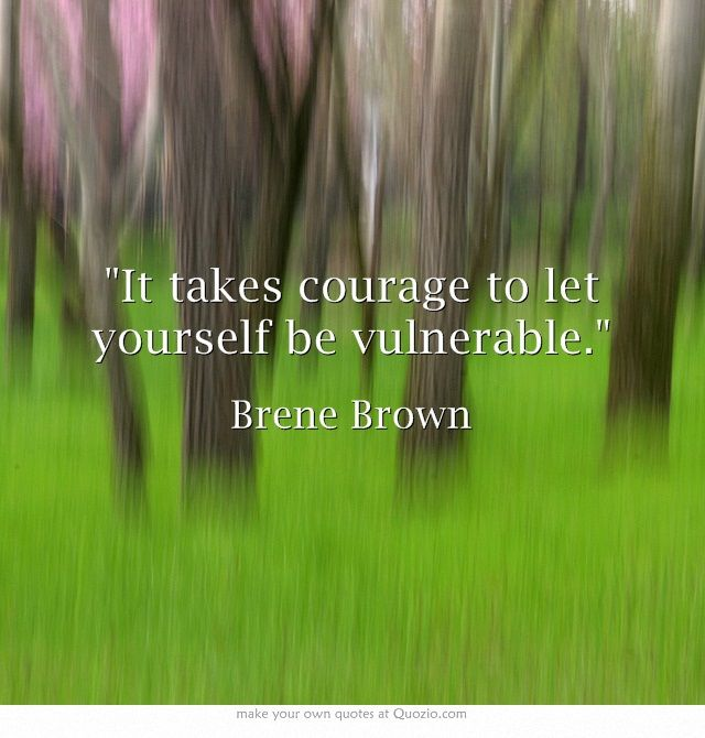 """""""It takes courage to let yourself be vulnerable.""""                                                   -Brene Brown"""