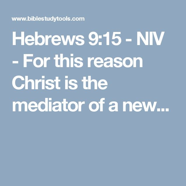 Hebrews 9:15 - NIV - For this reason Christ is the mediator of a new...