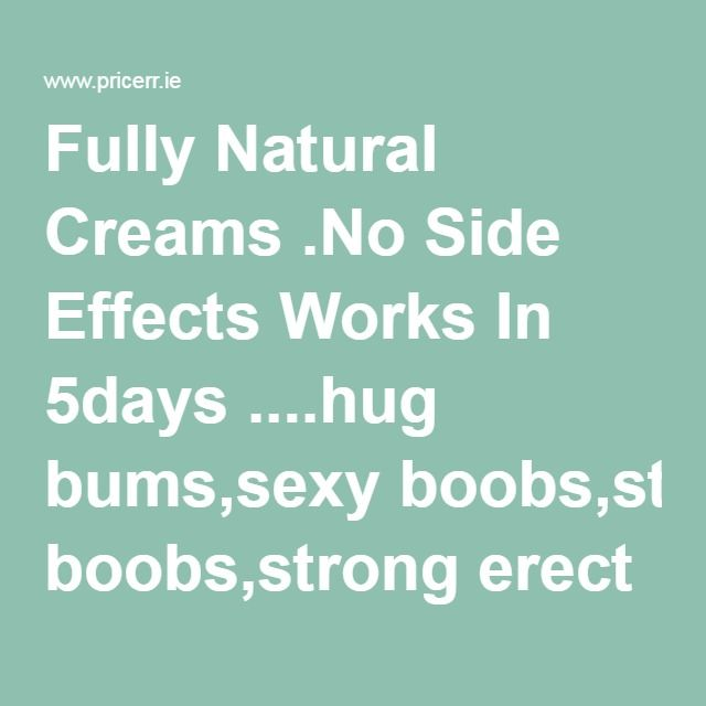 Fully Natural Creams .No Side Effects Works In 5days ....hug bums,sexy boobs,strong erect penis..in