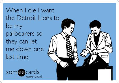 When I die I want the Detroit Lions to be my pallbearers so they can let me down one last time.