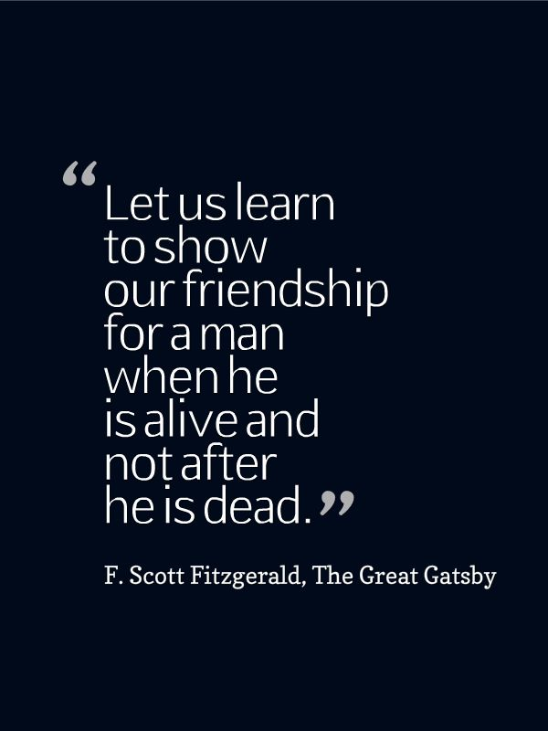 greatness true friend gatsby This is true, although i think the reasons for it are slightly misunderstood: it's less because gatsby must be mysterious than because the story makes no sense the greatness of gatsby both predicts and explains why any film of it will disappoint: most readers blame daisy for being inadequate to gatsby's.