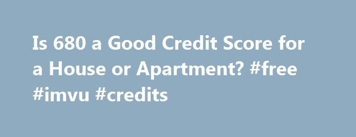Is 680 a Good Credit Score for a House or Apartment? #free #imvu #credits http://poland.remmont.com/is-680-a-good-credit-score-for-a-house-or-apartment-free-imvu-credits/  #what is my credit rating # Is 680 a Good Credit Score for a House or Apartment? by John Louis The average credit score falls between 680 and 700. 680: Good, Bad or Average? Credit scores range from 300 to 850. The average score falls between 680 and 700. Your score is based on several factors, including your history of…