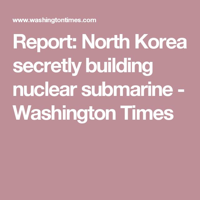 Report: North Korea secretly building nuclear submarine - Washington Times