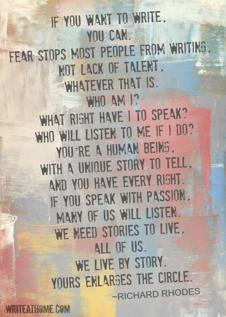 """If you want to write, you can. Fear stops most people from writing, not lack of talent, whatever that is. Who am I? What right have I to speak? Who will listen to me if I do? You're a human being, with a unique story to tell, and you have every right. If you speak with passion, many of us will listen. We need stories to live, all of us. We live by story. Yours enlarges the circle."" ~Richard Rhodes"