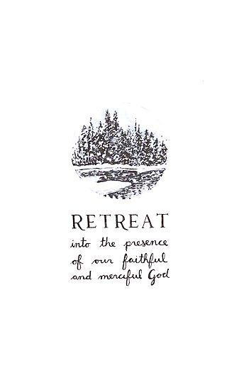 Retreat into the presence of our faithful and merciful God.