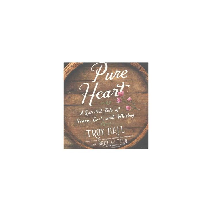 Pure Heart : A Spirited Tale of Grace, Grit, and Whiskey (Unabridged) (CD/Spoken Word) (Troy Ball)