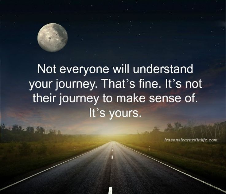Not everyone will understand your journey. That's fine. It's not their journey to make sense of. It's yours.