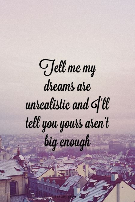 Tell me my dreams are unrealistic and I'll tell you yours aren't big enough