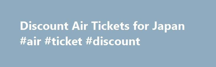 Discount Air Tickets for Japan #air #ticket #discount http://cheap.remmont.com/discount-air-tickets-for-japan-air-ticket-discount/  #discount air tickets # Discount Air Tickets While regular airfares by conventional airlines remain relatively high on domestic routes. an increasing competition by discount airlines and a wide array of discount offers have made domestic air travel in Japan very attractive and competitive in recent years. In fact, there are so many discount plans, that…